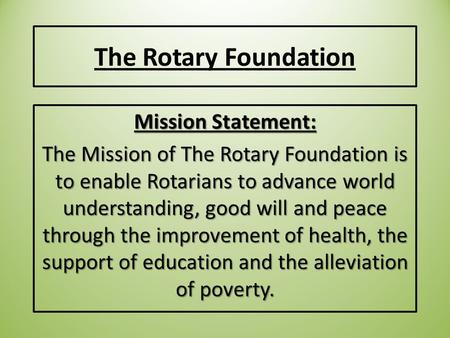 The Rotary Foundation Mission Statement: The Mission of The Rotary Foundation is to enable Rotarians to advance world understanding, good will and peace.