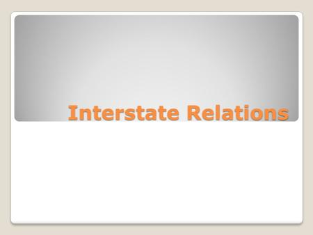 Interstate Relations. Section Summary Why do States make interstate compacts? What is the purpose of the Full Faith and Credit Clause? What is extradition,