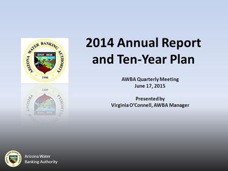 Arizona Water Banking Authority 2014 Annual Report and Ten-Year Plan AWBA Quarterly Meeting June 17, 2015 Presented by Virginia O'Connell, AWBA Manager.
