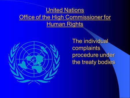 United Nations Office of the High Commissioner for Human Rights The individual complaints procedure under the treaty bodies.