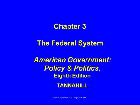 Pearson Education, Inc.; Longman © 2006 American Government: Policy & Politics, Eighth Edition TANNAHILL Chapter 3 The Federal System.