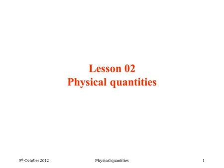 Lesson 02 Physical quantities 5 th October 2012Physical quantities1.