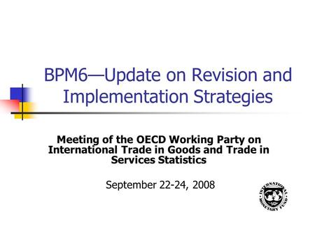 BPM6—Update on Revision and Implementation Strategies Meeting of the OECD Working Party on International Trade in Goods and Trade in Services Statistics.
