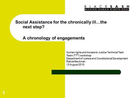 1 Social Assistance for the chronically ill…the next step? A chronology of engagements Human rights and Access to Justice Technical Task Team (TTT) workshop.