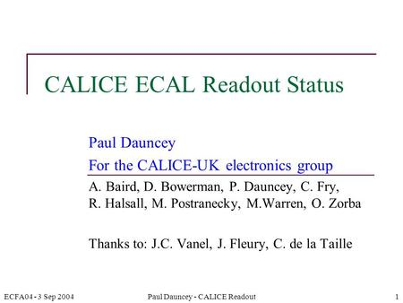 ECFA04 - 3 Sep 2004Paul Dauncey - CALICE Readout1 CALICE ECAL Readout Status Paul Dauncey For the CALICE-UK electronics group A. Baird, D. Bowerman, P.