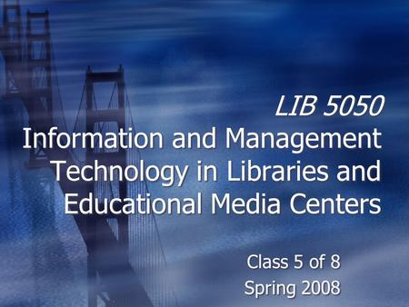 LIB 5050 Information and Management Technology in Libraries and Educational Media Centers Class 5 of 8 Spring 2008 Class 5 of 8 Spring 2008.