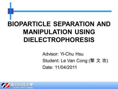 BIOPARTICLE SEPARATION AND MANIPULATION USING DIELECTROPHORESIS Advisor: Yi-Chu Hsu Student: Le Van Cong ( 黎 文 功 ) Date: 11/04/2011.