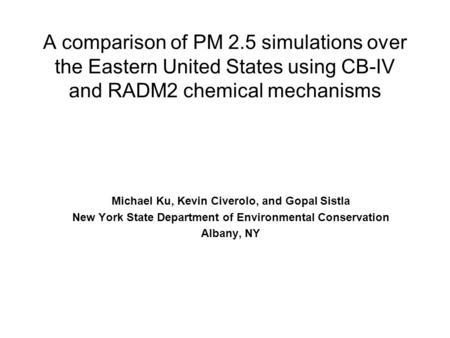 A comparison of PM 2.5 simulations over the Eastern United States using CB-IV and RADM2 chemical mechanisms Michael Ku, Kevin Civerolo, and Gopal Sistla.