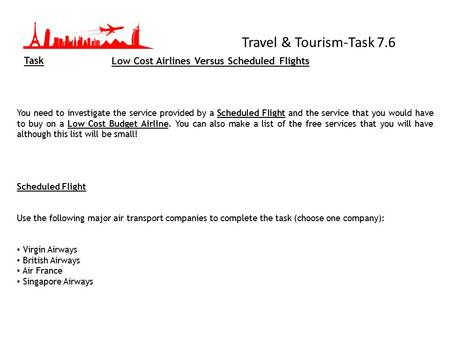 Travel & Tourism-Task 7.6 Task You need to investigate the service provided by a Scheduled Flight and the service that you would have to buy on a Low Cost.