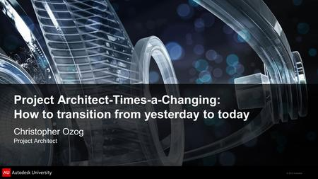 © 2012 Autodesk Project Architect-Times-a-Changing: How to transition from yesterday to today Christopher Ozog Project Architect.