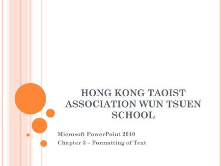 HONG KONG TAOIST ASSOCIATION WUN TSUEN SCHOOL Microsoft PowerPoint 2010 Chapter 3 – Formatting of Text.