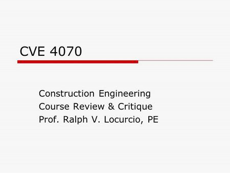 CVE 4070 Construction Engineering Course Review & Critique Prof. Ralph V. Locurcio, PE.