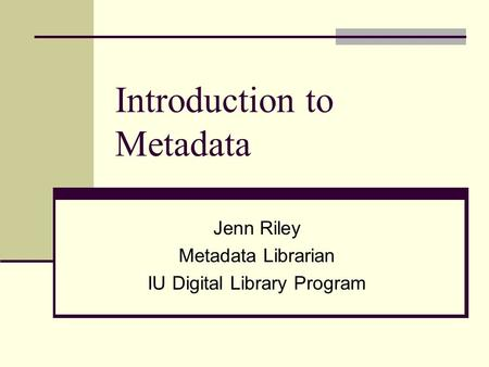 Introduction to Metadata Jenn Riley Metadata Librarian IU Digital Library Program.