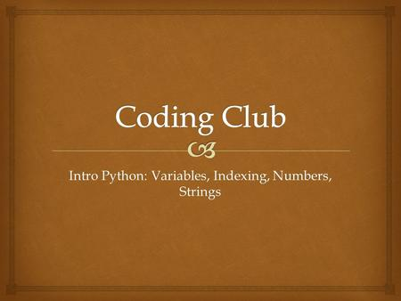 Intro Python: Variables, Indexing, Numbers, Strings.