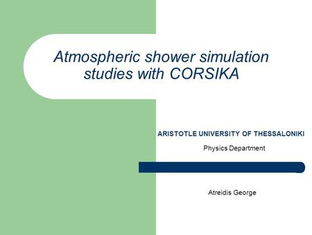 Atmospheric shower simulation studies with CORSIKA Physics Department Atreidis George ARISTOTLE UNIVERSITY OF THESSALONIKI.