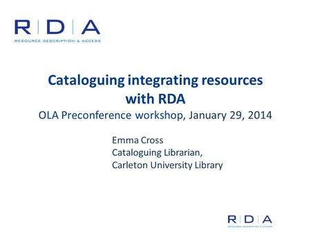 Cataloguing integrating resources with RDA OLA Preconference workshop, January 29, 2014 Emma Cross Cataloguing Librarian, Carleton University Library.