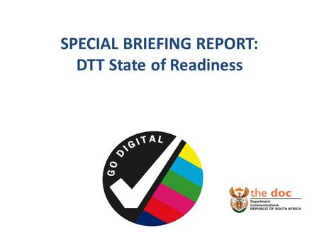 SPECIAL BRIEFING REPORT: DTT State of Readiness. BACKGROUND DTT is a ITU compulsory transitioning of broadcasting migration system from analogue to digital.