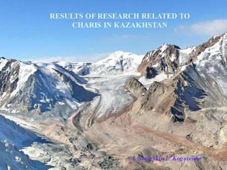 RESULTS OF RESEARCH RELATED TO CHARIS IN KAZAKHSTAN I. Severskiy, L. Kogutenko.