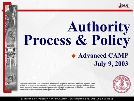 Authority Process & Policy   Advanced CAMP July 9, 2003 Copyright Sandra Senti 2003. This work is the intellectual property of the author. Permission.