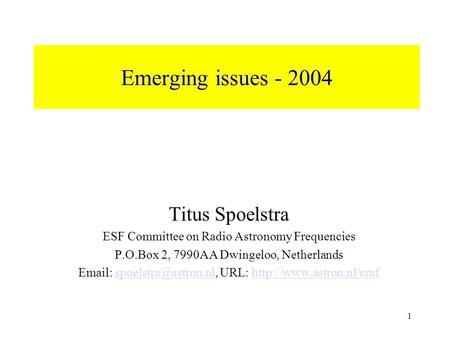 1 Emerging issues - 2004 Titus Spoelstra ESF Committee on Radio Astronomy Frequencies P.O.Box 2, 7990AA Dwingeloo, Netherlands