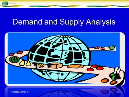 Demand and Supply Analysis Trudie Murray © Demand The amount consumers desire to purchase at various prices Demand does not necessarily mean a consumer.