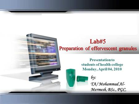Lab#5 Preparation of effervescent granules Presentation to students of health college Monday, April 04, 2010 by: TA/ Mohammad Al- Mermesh, BSc., PGC,