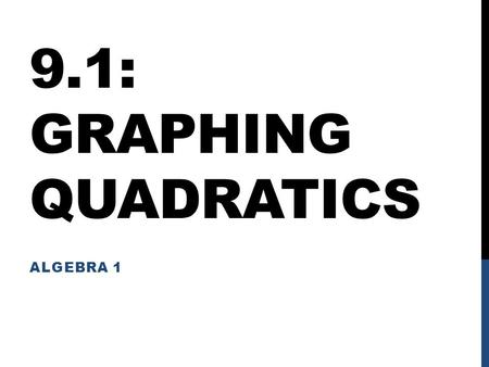 9.1: GRAPHING QUADRATICS ALGEBRA 1. OBJECTIVES I will be able to graph quadratics: Given in Standard Form Given in Vertex Form Given in Intercept Form.