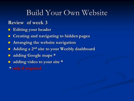 Build Your Own Website Review of week 3 Editing your header Editing your header Creating and navigating to hidden pages Creating and navigating to hidden.