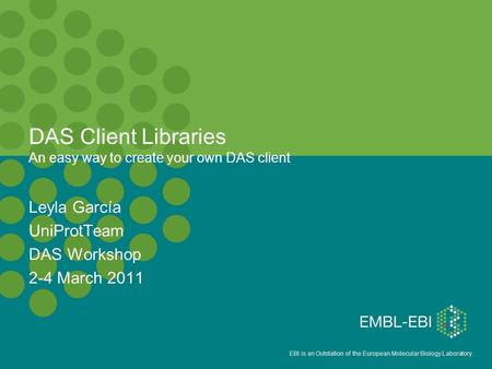 EBI is an Outstation of the European Molecular Biology Laboratory. DAS Client Libraries An easy way to create your own DAS client Leyla García UniProtTeam.