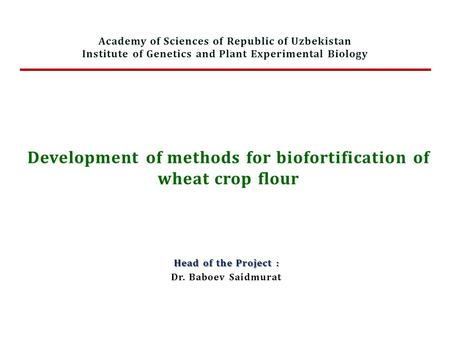 Development of methods for biofortification of wheat crop flour Head of the Project : Dr. Baboev Saidmurat Academy of Sciences of Republic of Uzbekistan.
