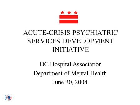 ACUTE-CRISIS PSYCHIATRIC SERVICES DEVELOPMENT INITIATIVE DC Hospital Association Department of Mental Health June 30, 2004.