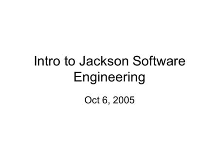 Intro to Jackson Software Engineering Oct 6, 2005.