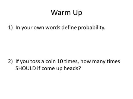 Warm Up 1)In your own words define probability. 2)If you toss a coin 10 times, how many times SHOULD if come up heads?