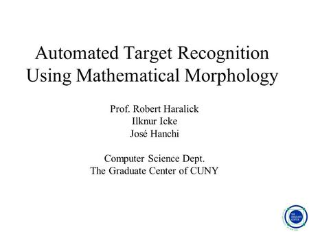 Automated Target Recognition Using Mathematical Morphology Prof. Robert Haralick Ilknur Icke José Hanchi Computer Science Dept. The Graduate Center of.