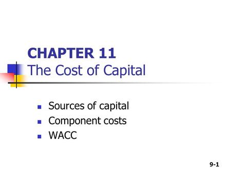 9-1 CHAPTER 11 The Cost of Capital Sources of capital Component costs WACC.