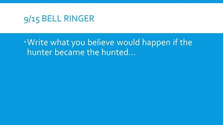 9/15 BELL RINGER  Write what you believe would happen if the hunter became the hunted…