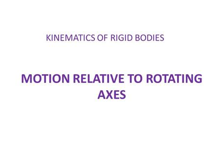 MOTION RELATIVE TO ROTATING AXES KINEMATICS OF RIGID BODIES.