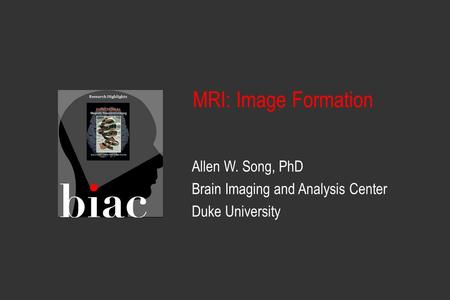 Allen W. Song, PhD Brain Imaging and Analysis Center Duke University MRI: Image Formation.
