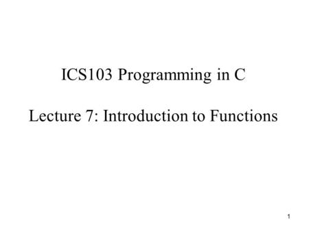1 ICS103 Programming in C Lecture 7: Introduction to Functions.