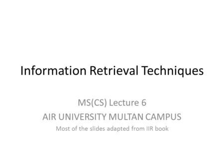 Information Retrieval Techniques MS(CS) Lecture 6 AIR UNIVERSITY MULTAN CAMPUS Most of the slides adapted from IIR book.