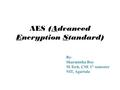 AES (Advanced Encryption Standard) By- Sharmistha Roy M.Tech, CSE 1 st semester NIT, Agartala.