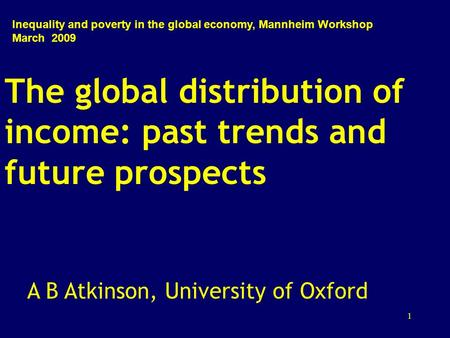 1 The global distribution of income: past trends and future prospects A B Atkinson, University of Oxford Inequality and poverty in the global economy,