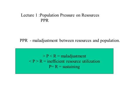 Lecture 1 :Population Pressure on Resources PPR PPR - maladjustment between resources and population. > P < R = maladjustment R = inefficient resource.