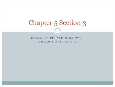 HUMAN POPULATION GROWTH BIOLOGY PGS. 129-132 Chapter 5 Section 3.