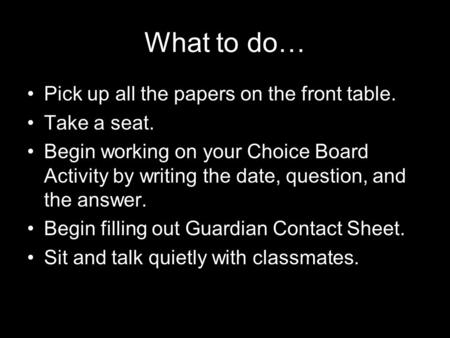 What to do… Pick up all the papers on the front table. Take a seat. Begin working on your Choice Board Activity by writing the date, question, and the.