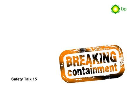 Safety Talk 15. Safety Talk 15 / 2 Breaking containment is a hazardous activity in the oil and gas business. Fatal accidents continue to happen, showing.