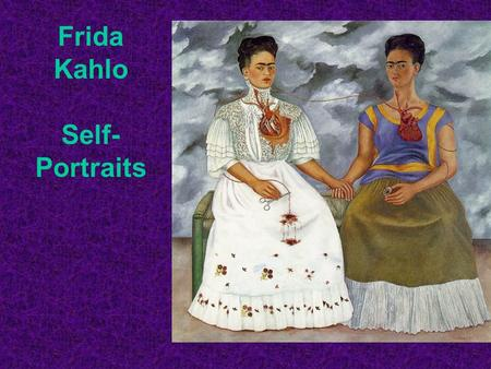 Frida Kahlo Self- Portraits. Frida Kahlo was born in Coyoacan, Mexico in 1907. Her father was an artist, and he taught Frida how to paint when she was.