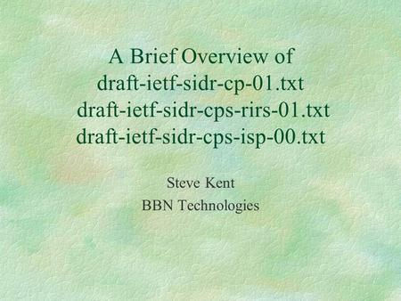 A Brief Overview of draft-ietf-sidr-cp-01.txt draft-ietf-sidr-cps-rirs-01.txt draft-ietf-sidr-cps-isp-00.txt Steve Kent BBN Technologies.