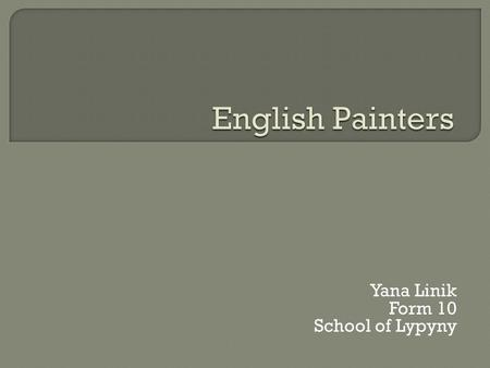 Yana Linik Form 10 School of Lypyny. William Hogarth (1697-1764) was the first great English painter who raised English pictorial art to a high level.