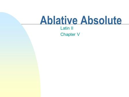 Ablative Absolute Latin II Chapter V Ablative Absolute n This construction is used to denote the time or circumstances of an action. n It usually carries.